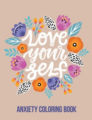 Love Your Self Anxiety Coloring Book: A Coloring Book for Grown-Ups Providing Relaxation and Encouragement, Creative Activities to Help Manage Stress, cover