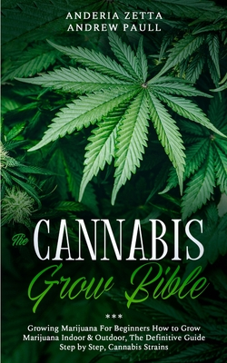 The Cannabis Grow Bible: Growing Marijuana For Beginners How to Grow Marijuana Indoor & Outdoor, The Definitive Guide - Step by Step, Cannabis Cover Image