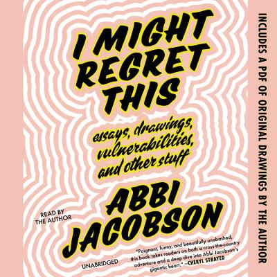 I Might Regret This: Essays, Drawings, Vulnerabilities, and Other Stuff Cover Image
