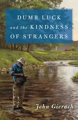 Dumb Luck and the Kindness of Strangers (John Gierach's Fly-fishing Library) Cover Image