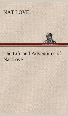 The Life and Adventures of Nat Love Better Known in the Cattle Country as Deadwood Dick Cover Image