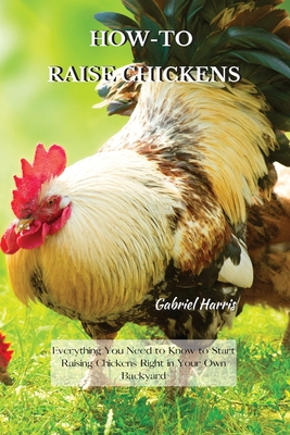 How-To Raise Chickens: Everything You Need to Know to Start Raising Chickens Right in Your Own Backyard Cover Image
