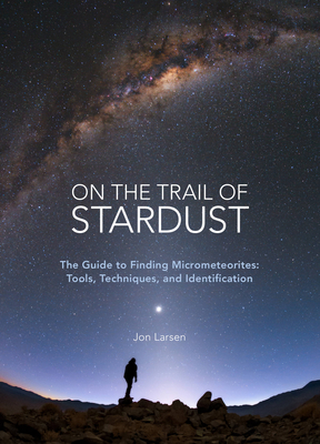 On the Trail of Stardust: The Guide to Finding Micrometeorites: Tools, Techniques, and Identification Cover Image