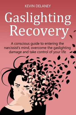 Gaslighting Recovery: A Conscious Guide to Entering the Narcissist's Mind, Overcome the Damage from Gaslighting, Take Control of Your Life Cover Image