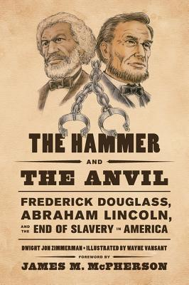 The Hammer and the Anvil: Frederick Douglass, Abraham Lincoln, and the End of Slavery in America Cover Image