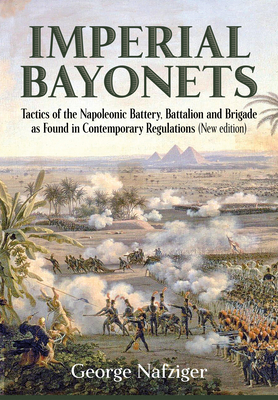 Imperial Bayonets: Tactics of the Napoleonic Battery, Battalion and Brigade as Found in Contemporary Regulations Cover Image