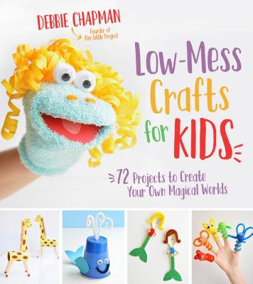 Low-Mess Crafts for Kids: 72 Projects to Create Your Own Magical Worlds Cover Image