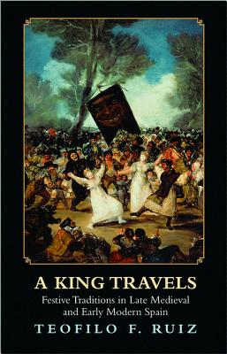 A King Travels: Festive Traditions in Late Medieval and Early Modern Spain Cover Image