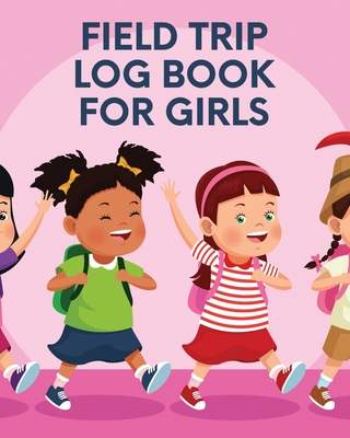 Field Trip Log Book For Girls: Homeschool Adventures - Schools and Teaching - For Parents - For Teachers At Home Cover Image