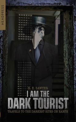 I Am the Dark Tourist: Travels to the Darkest Sites on Earth Cover Image