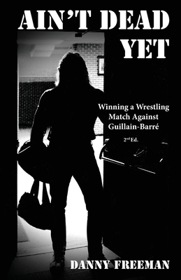 Ain't Dead Yet: Winning a Wrestling Match Against Guillain-Barré Cover Image