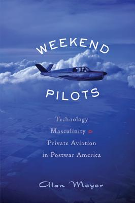 Weekend Pilots: Technology, Masculinity, and Private Aviation in Postwar America Cover Image