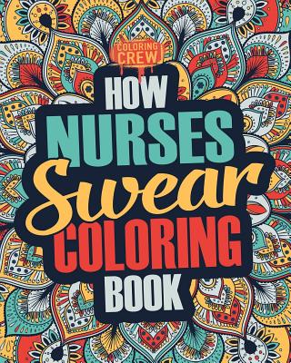 How Nurses Swear Coloring Book: A Funny, Irreverent, Clean Swear Word Nurse Coloring Book Gift Idea Cover Image