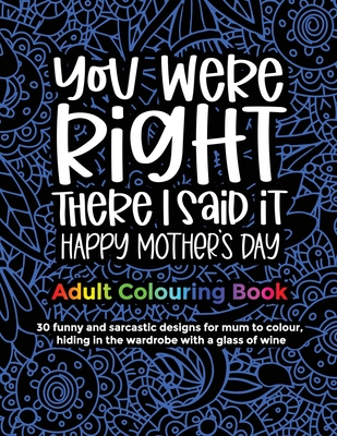 You Were Right There I Said It Happy Mother's Day, Adult Colouring Book: 30 funny and sarcastic designs to give to mum and grandma for mother's day fo Cover Image