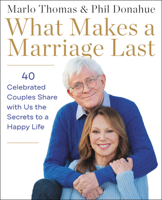What Makes a Marriage Last: 40 Celebrated Couples Share with Us the Secrets to a Happy Life Cover Image