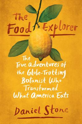 The Food Explorer: The True Adventures of the Globe-Trotting Botanist Who Transformed What America Eats Cover Image