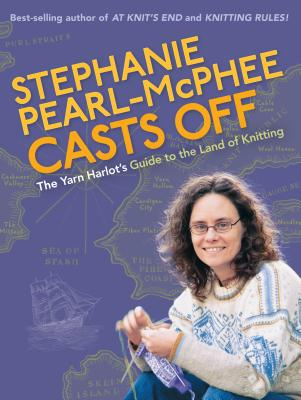 Stephanie Pearl-McPhee Casts Off: The Yarn Harlot's Guide to the Land of Knitting Cover Image