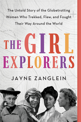 The Girl Explorers: The Untold Story of the Globetrotting Women Who Trekked, Flew, and Fought Their Way Around the World Cover Image