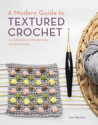 A Modern Guide to Textured Crochet: A Collection of Wonderfully Tactile Stitches Cover Image