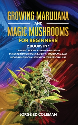 Growing Marijuana And Magic Mushrooms For Beginners: 2 BOOKS IN 1 - Tips And Tricks For Growing Weed or Psilocybin Mushrooms Safely At Your Place. Eas Cover Image