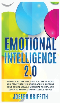 Emotional Intelligence 2.0: To live a better life, success at work and happier relationships. Improve your social skills, emotional agility, manag Cover Image
