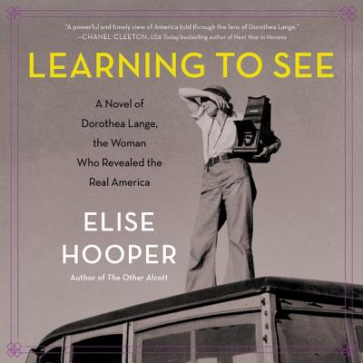 Learning to See Lib/E: A Novel of Dorothea Lange, the Woman Who Revealed the Real America Cover Image
