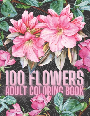 100 Flowers Adult Coloring Book: An Adult Coloring Book with Fun, and Relaxing Coloring Pages, A variety of Eye Relaxing Flowers, 100 Inspirational Fl Cover Image