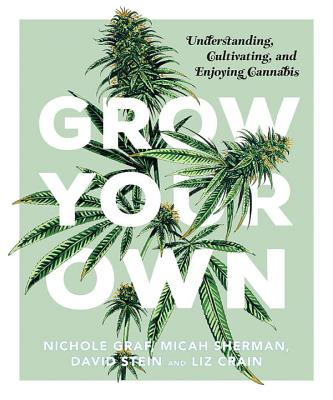 Grow Your Own: Understanding, Cultivating, and Enjoying Marijuana Cover Image