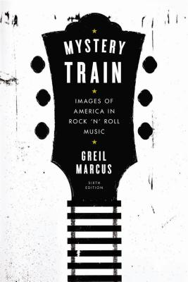 Mystery Train: Images of America in Rock 'n' Roll Music: Sixth Edition Cover Image
