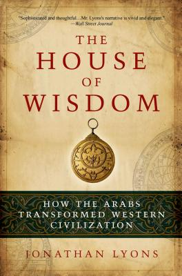 The House of Wisdom: How the Arabs Transformed Western Civilization Cover Image