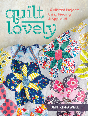 Quilt Lovely: 15 Vibrant Projects Using Piecing and Applique Cover Image