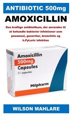 Antibiotic 500mg: Den Kraftige Antibiotikum, Der Anvendes Til at Behandle Bakterier Infektioner SOM Pneumoni, Gonorrher, Bronchitis Og H Cover Image