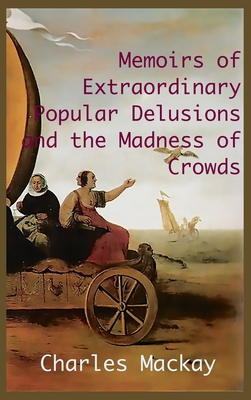 MEMOIRS OF EXTRAORDINARY POPULAR DELUSIONS AND THE Madness of Crowds.: Unabridged and Illustrated Edition Cover Image