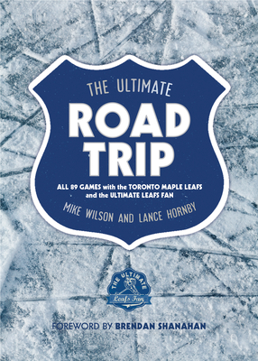 The Ultimate Road Trip: All 89 Games with the Toronto Maple Leafs and the Ultimate Leafs Fan Cover Image