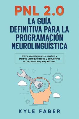 Pnl 2.0: la guía definitiva para la programación neurolingüística: Cómo reconfigurar su cerebro y crear la vida que desea y con Cover Image