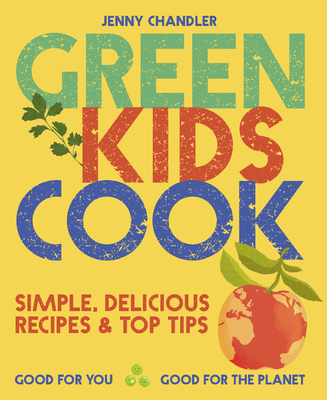 Green Kids Cook: Simple, Delicious Recipes & Top Tips: Good for You, Good for the Planet Cover Image