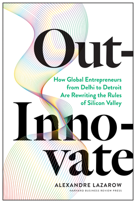 Out-Innovate: How Global Entrepreneurs--From Delhi to Detroit--Are Rewriting the Rules of Silicon Valley Cover Image