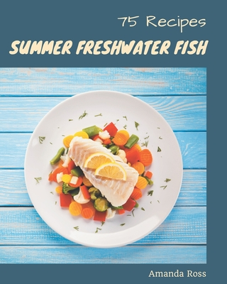75 Summer Freshwater Fish Recipes: The Highest Rated Summer Freshwater Fish Cookbook You Should Read Cover Image