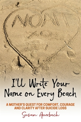 I'll Write Your Name on Every Beach: A Mother's Quest for Comfort, Courage and Clarity After Suicide Loss Cover Image