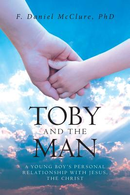 Toby and the Man: A Young Boy's Personal Relationship with Jesus, the Christ Cover Image