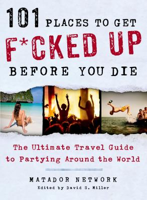 101 Places to Get F*cked Up Before You Die: The Ultimate Travel Guide to Partying Around the World Cover Image