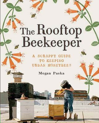 The Rooftop Beekeeper: A Scrappy Guide to Keeping Urban Honeybees Cover Image