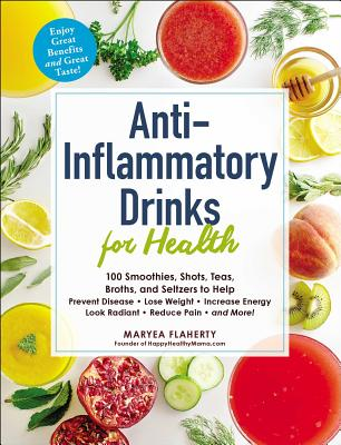 Anti-Inflammatory Drinks for Health: 100 Smoothies, Shots, Teas, Broths, and Seltzers to Help Prevent Disease, Lose Weight, Increase Energy, Look Radiant, Reduce Pain, and More! Cover Image