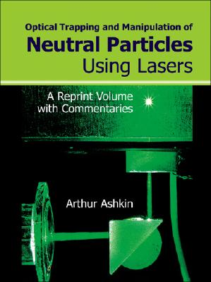 Optical Trapping and Manipulation of Neutral Particles Using Lasers: A Reprint Volume with Commentaries Cover Image