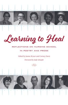 Learning to Heal: Reflections on Nursing School in Poetry and Prose (Literature and Medicine) Cover Image