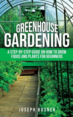 Greenhouse Gardening: A Step-by-Step Guide on How to Grow Foods and Plants for Beginners Cover Image