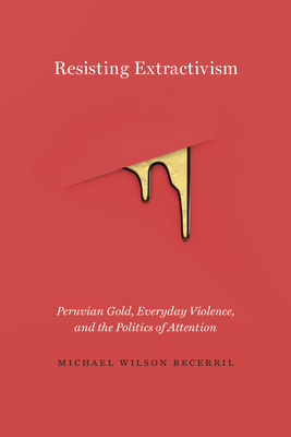 Resisting Extractivism: Peruvian Gold, Everyday Violence, and the Politics of Attention Cover Image