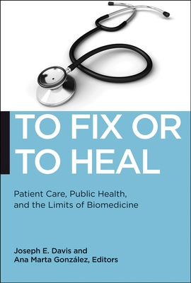 To Fix or to Heal: Patient Care, Public Health, and the Limits of Biomedicine (Biopolitics #3) Cover Image