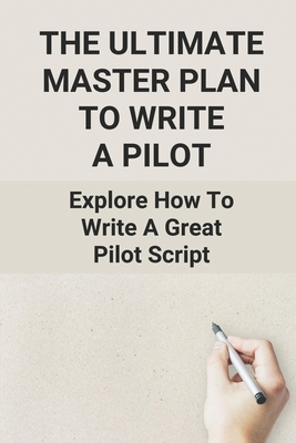 The Ultimate Master Plan To Write A Pilot: Explore How To Write A Great Pilot Script: Pilot Script Format Cover Image