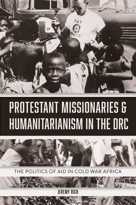 Protestant Missionaries & Humanitarianism in the Drc: The Politics of Aid in Cold War Africa Cover Image